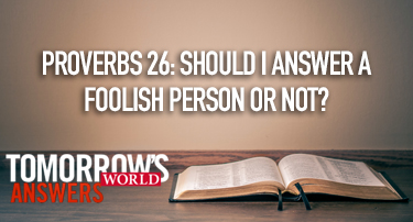 Tomorrow's World Answers | Proverbs 26: Should I Answer a Foolish Person or Not?