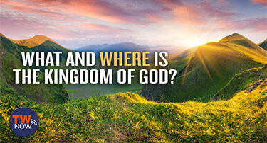 TWNow: What and Where Is the Kingdom of God?